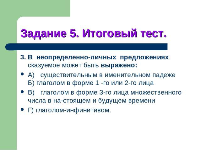 Задание 5. Итоговый тест. 3. В неопределенно-личных предложениях сказуемое может быть выражено: A) существительным в именительном падеже Б) глаголом в форме 1 -го или 2-го лица B) глаголом в форме 3-го лица множественного числа в на стоящем и будуще…