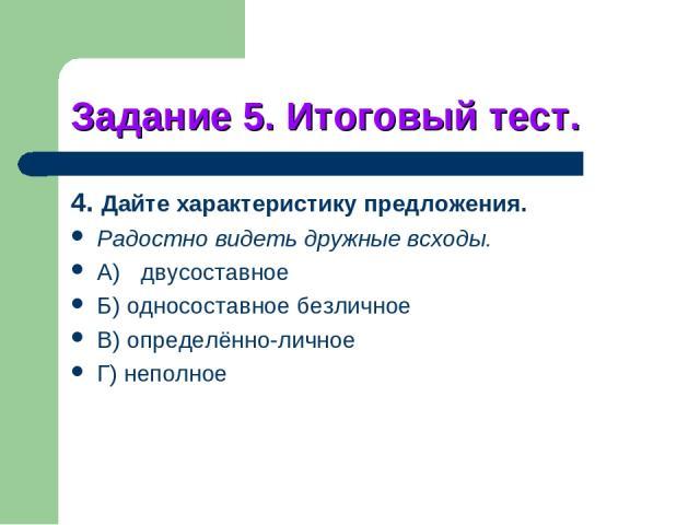 Задание 5. Итоговый тест. 4. Дайте характеристику предложения. Радостно видеть дружные всходы. A) двусоставное Б) односоставное безличное B) определённо-личное Г) неполное