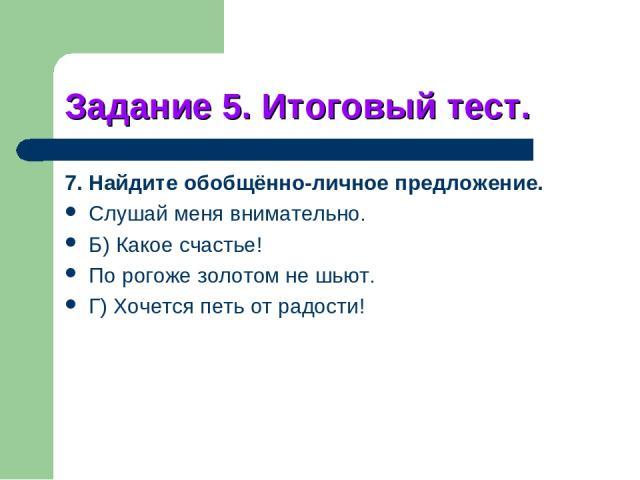 Задание 5. Итоговый тест. 7. Найдите обобщённо-личное предложение. Слушай меня внимательно. Б) Какое счастье! По рогоже золотом не шьют. Г) Хочется петь от радости!