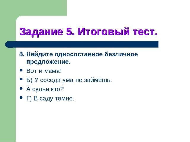 Задание 5. Итоговый тест. 8. Найдите односоставное безличное предложение. Вот и мама! Б) У соседа ума не займёшь. А судьи кто? Г) В саду темно.