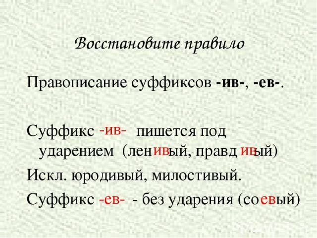 Восстановите правило Правописание суффиксов -ив-, -ев-. Суффикс пишется под ударением (лен ый, правд ый) Искл. юродивый, милостивый. Суффикс - без ударения (со ый) ив ив -ив- -ев- ев