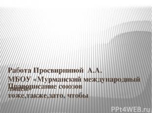 Правописание союзов тоже,также,зато, чтобы Работа Просвирниной А.А. МБОУ «Мурман