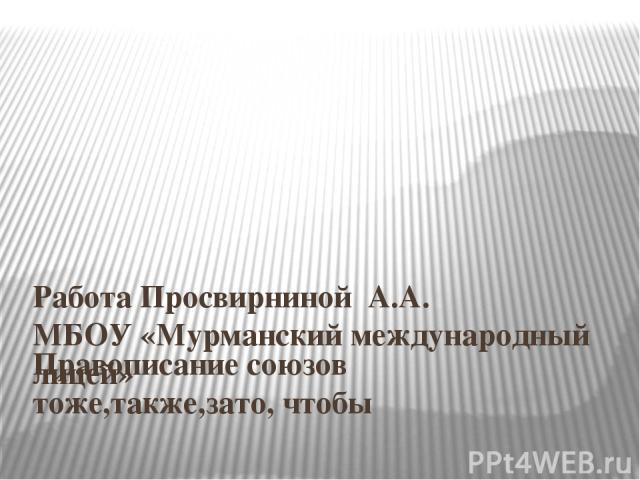 Правописание союзов тоже,также,зато, чтобы Работа Просвирниной А.А. МБОУ «Мурманский международный лицей»
