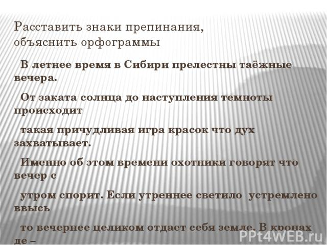 Расставить знаки препинания, объяснить орфограммы В летнее время в Сибири прелестны таёжные вечера. От заката солнца до наступления темноты происходит такая причудливая игра красок что дух захватывает. Именно об этом времени охотники говорят что веч…