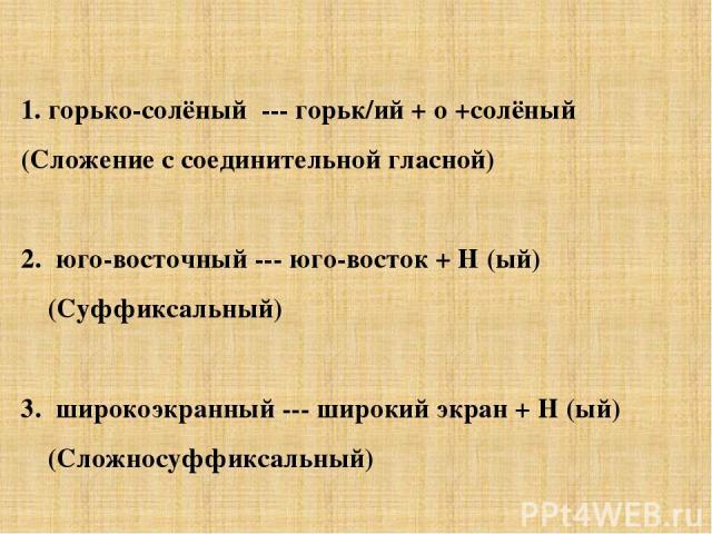 1. горько-солёный --- горьк/ий + о +солёный (Сложение с соединительной гласной) 2. юго-восточный --- юго-восток + Н (ый) (Суффиксальный) 3. широкоэкранный --- широкий экран + Н (ый) (Сложносуффиксальный)