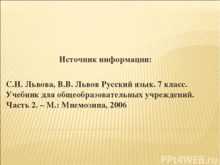 Источник информации: С.И. Львова, В.В. Львов Русский язык. 7 класс. Учебник для