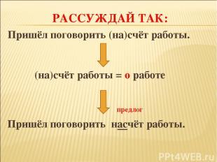 РАССУЖДАЙ ТАК: Пришёл поговорить (на)счёт работы. (на)счёт работы = о работе пре