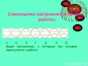 Самооценка настроения в начале работы: А Б В Г Д Е Ж Ваше настроение, с которым