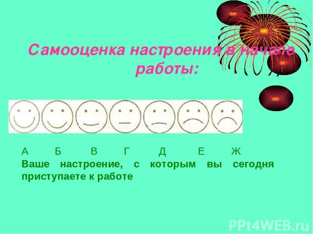 Самооценка настроения в начале работы: А Б В Г Д Е Ж Ваше настроение, с которым вы сегодня приступаете к работе