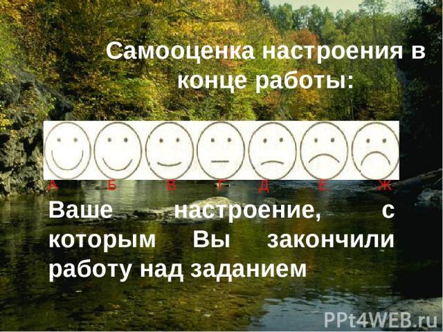 Самооценка настроения в конце работы: А Б В Г Д Е Ж Ваше настроение, с которым Вы закончили работу над заданием