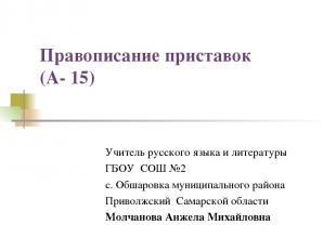 Правописание приставок (А- 15) Учитель русского языка и литературы ГБОУ СОШ №2 с
