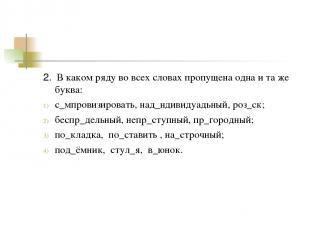 2. В каком ряду во всех словах пропущена одна и та же буква: с_мпровизировать, н