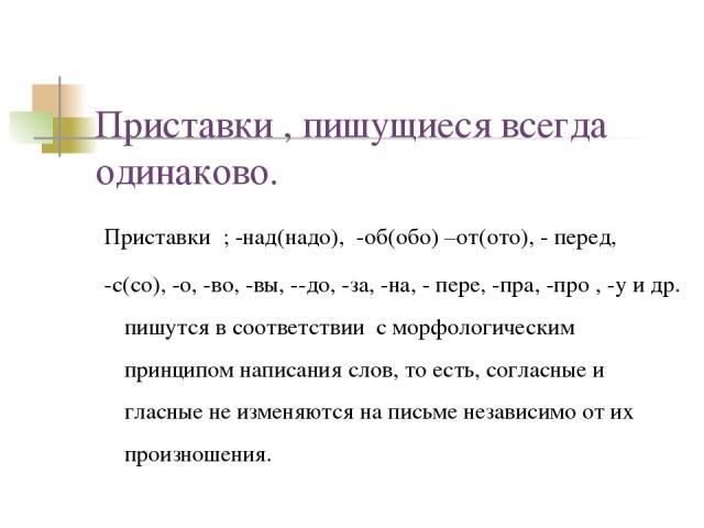 Приставки , пишущиеся всегда одинаково. Приставки ; -над(надо), -об(обо) –от(ото), - перед, -с(со), -о, -во, -вы, --до, -за, -на, - пере, -пра, -про , -у и др. пишутся в соответствии с морфологическим принципом написания слов, то есть, согласные и г…