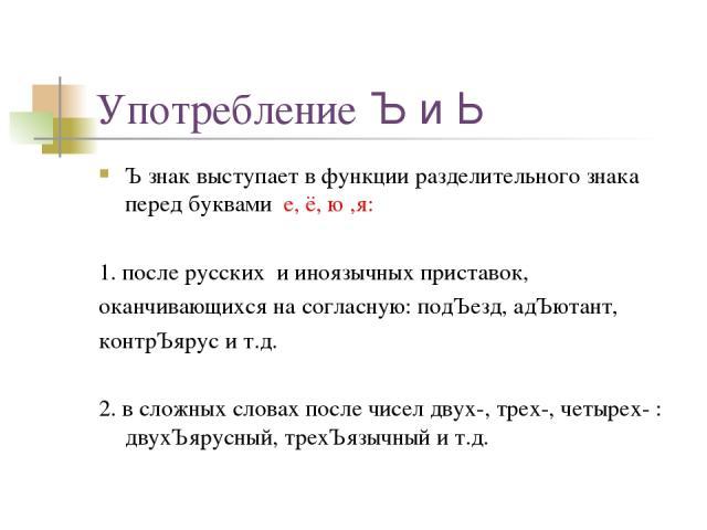 Употребление Ъ и Ь Ъ знак выступает в функции разделительного знака перед буквами е, ё, ю ,я: 1. после русских и иноязычных приставок, оканчивающихся на согласную: подЪезд, адЪютант, контрЪярус и т.д. 2. в сложных словах после чисел двух-, трех-, че…