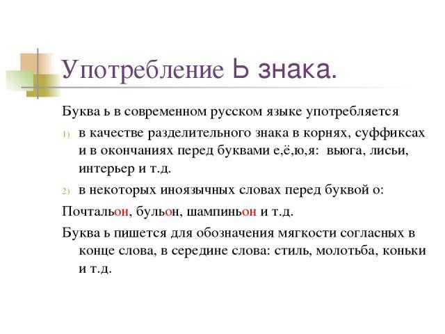 Употребление Ь знака. Буква ь в современном русском языке употребляется в качестве разделительного знака в корнях, суффиксах и в окончаниях перед буквами е,ё,ю,я: вьюга, лисьи, интерьер и т.д. в некоторых иноязычных словах перед буквой о: Почтальон,…