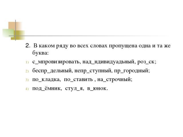 2. В каком ряду во всех словах пропущена одна и та же буква: с_мпровизировать, над_ндивидуадьный, роз_ск; беспр_дельный, непр_ступный, пр_городный; по_кладка, по_ставить , на_строчный; под_ёмник, стул_я, в_юнок.