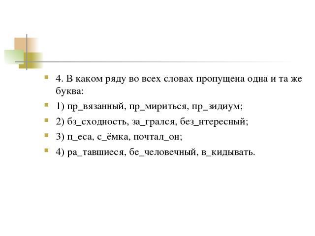 4. В каком ряду во всех словах пропущена одна и та же буква: 1) пр_вязанный, пр_мириться, пр_зидиум; 2) бз_сходность, за_грался, без_нтересный; 3) п_еса, с_ёмка, почтал_он; 4) ра_тавшиеся, бе_человечный, в_кидывать.