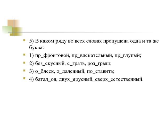 5) В каком ряду во всех словах пропущена одна и та же буква: 1) пр_фронтовой, пр_влекательный, пр_глупый; 2) без_скусный, с_грать, роз_грыш; 3) о_блеск, о_даленный, по_ставить; 4) батал_он, двух_ярусный, сверх_естественный.