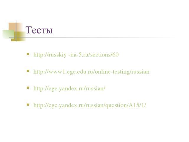 Тесты http://russkiy -na-5.ru/sections/60 http://www1.ege.edu.ru/online-testing/russian http://ege.yandex.ru/russian/ http://ege.yandex.ru/russian/question/A15/1/