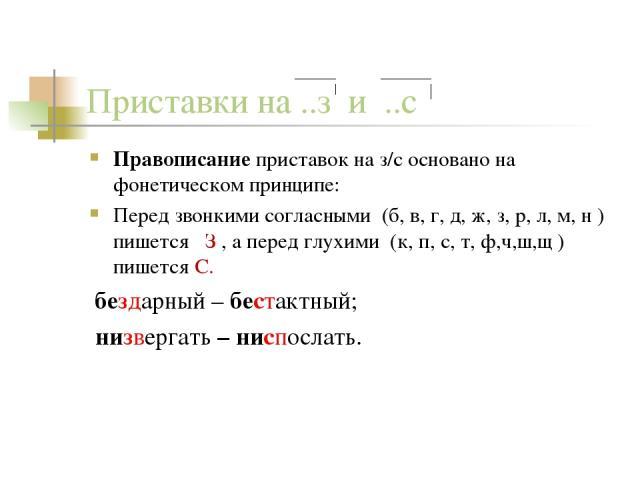 Приставки на ..з и ..с Правописание приставок на з/с основано на фонетическом принципе: Перед звонкими согласными (б, в, г, д, ж, з, р, л, м, н ) пишется З , а перед глухими (к, п, с, т, ф,ч,ш,щ ) пишется С. бездарный – бестактный; низвергать – нисп…