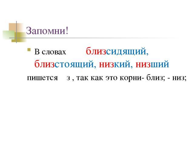 Запомни! В словах близсидящий, близстоящий, низкий, низший пишется з , так как это корни- близ; - низ;