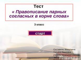 Тест « Правописание парных согласных в корне слова» 3 класс старт Составила: Миш