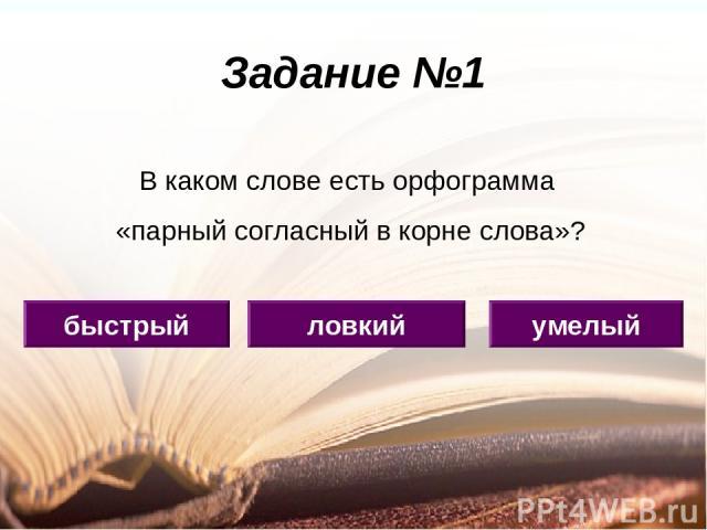 Задание №1 ловкий быстрый умелый В каком слове есть орфограмма «парный согласный в корне слова»?