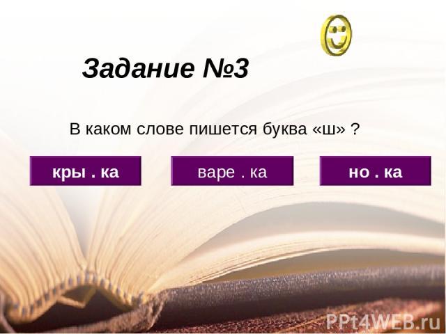 Задание №3 кры . ка варе . ка но . ка В каком слове пишется буква «ш» ?