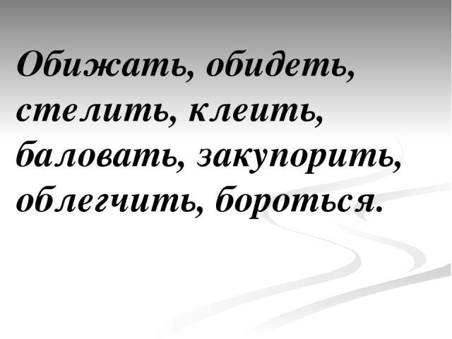 Обижать, обидеть, стелить, клеить, баловать, закупорить, облегчить, бороться.