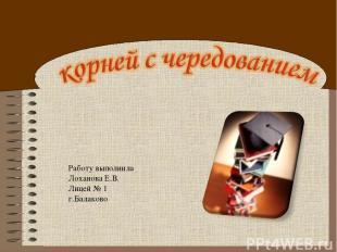 Работу выполнила Лоханова Е.В. Лицей № 1 г.Балаково