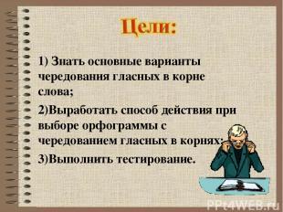 1) Знать основные варианты чередования гласных в корне слова; 2)Выработать спосо