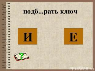 подб...рать ключ И Е