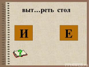 выт…реть стол Е И