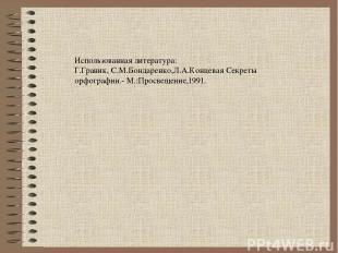 Использованная литература: Г.Граник, С.М.Бондаренко,Л.А.Концевая Секреты орфогра