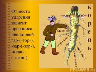 От места ударения зависит правописа-ние корней –гар-(-гор-), -зар-(-зор-), -клан