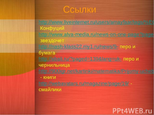 Ссылки http://www.liveinternet.ru/users/amayfaar/tags/%EC%F3%E4%F0%EE%F1%F2%FC/- Конфуций http://www.alva-media.ru/news-on-one-page?page=239- звездочет http://nash-klass22.my1.ru/news/9- перо и бумага http://abali.ru/?paged=139&lang=uk- перо и черни…