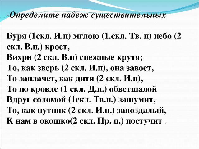 Определите падеж существительных Буря (1скл. И.п) мглою (1.скл. Тв. п) небо (2 скл. В.п.) кроет, Вихри (2 скл. В.п) снежные крутя; То, как зверь (2 скл. И.п), она завоет, То заплачет, как дитя (2 скл. И.п), То по кровле (1 скл. Д.п.) обветшалой Вдру…
