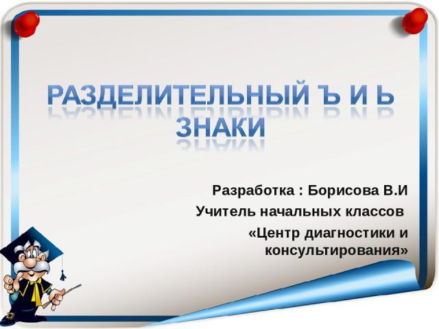 Разработка : Борисова В.И Учитель начальных классов «Центр диагностики и консультирования»