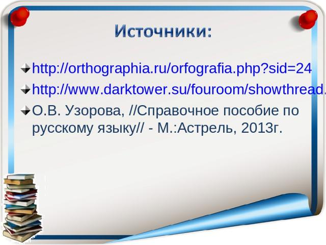 http://orthographia.ru/orfografia.php?sid=24 http://www.darktower.su/fouroom/showthread.php?s=1d11c97dcf877f667a3ac454f4545080&p=52875&mode=threa О.В. Узорова, //Справочное пособие по русскому языку// - М.:Астрель, 2013г.