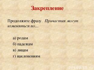 Продолжите фразу. Причастия могут изменяться по… а) родам б) падежам в) лицам г)