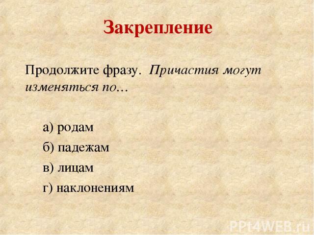 Продолжите фразу. Причастия могут изменяться по… а) родам б) падежам в) лицам г) наклонениям Закрепление