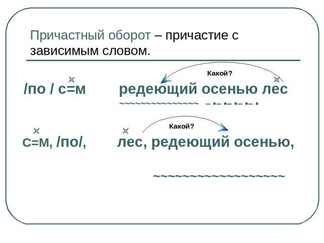 Причастный оборот – причастие с зависимым словом. Какой? /по / с=м редеющий осенью лес ~~~~~~~~~~~~~~~ – •– •– •– •– • Какой? С=М, /по/, лес, редеющий осенью, ~~~~~~~~~~~~~~~~~~