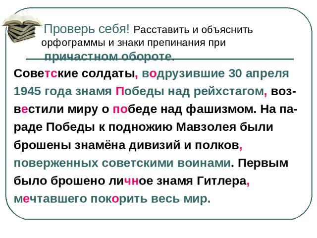 Проверь себя! Расставить и объяснить орфограммы и знаки препинания при причастном обороте. Советские солдаты, водрузившие 30 апреля 1945 года знамя Победы над рейхстагом, воз- вестили миру о победе над фашизмом. На па- раде Победы к подножию Мавзоле…