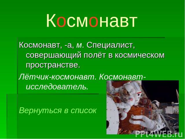 Космонавт Космонавт, -а, м. Специалист, совершающий полёт в космическом пространстве. Лётчик-космонавт. Космонавт-исследователь. Вернуться в список