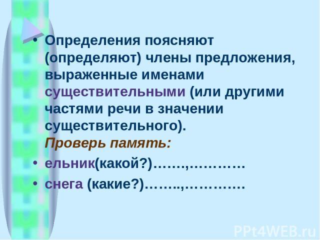 Определения поясняют (определяют) члены предложения, выраженные именами существительными (или другими частями речи в значении существительного). Проверь память: ельник(какой?)…….,………… снега (какие?)……..,………….