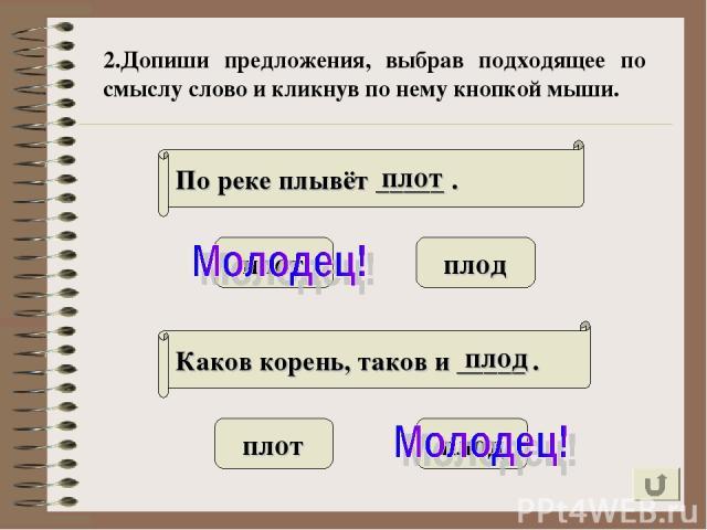 2.Допиши предложения, выбрав подходящее по смыслу слово и кликнув по нему кнопкой мыши. По реке плывёт _____ . Каков корень, таков и _____ . плот плод плот плод плот плод