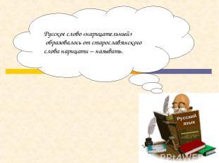 Русский язык Русское слово «нарицательный» образовалось от старославянского слов
