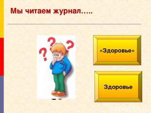 «Здоровье» Здоровье Мы читаем журнал…..