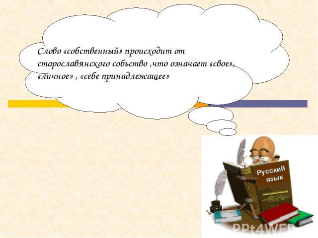 Русский язык Слово «собственный» происходит от старославянского собьство ,что означает «свое», «личное» , «себе принадлежащее»