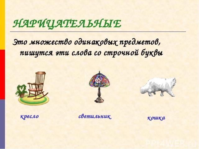 НАРИЦАТЕЛЬНЫЕ Это множество одинаковых предметов, пишутся эти слова со строчной буквы кресло светильник кошка
